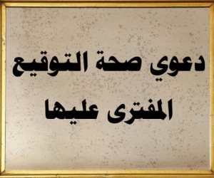 كفاية شائعات.. «دعوى صحة التوقيع» المفترى عليها