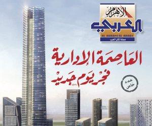 مجلة «الأهرام العربي» تصدر عددا  وثائقيا عن العاصمة الإدارية الجديدة