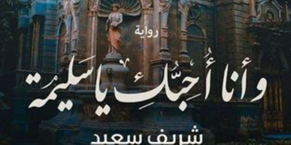 «وأنا أحبك يا سليمة».. أول الأعمال الأدبية لـ شريف سعيد