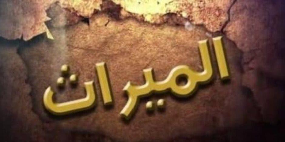 سلسلة المواريث (7).. متى يسقط الحق في الإرث واختلافه عن مدة تقادم ملكية أعيان التركه؟