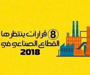8 قرارات مهمة ينتظرها القطاع الصناعي خلال 2018 (إنفوجراف)