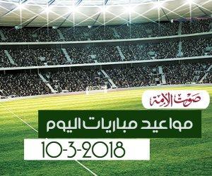 جدول مواعيد مباريات اليوم السبت 10-3-2018 (إنفوجراف)