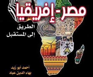 """«مصر أفريقيا.. الطريق إلى المستقبل».. أحدث كتاب يتناول قيادة """"السيسي"""" لقارة الفرص"""